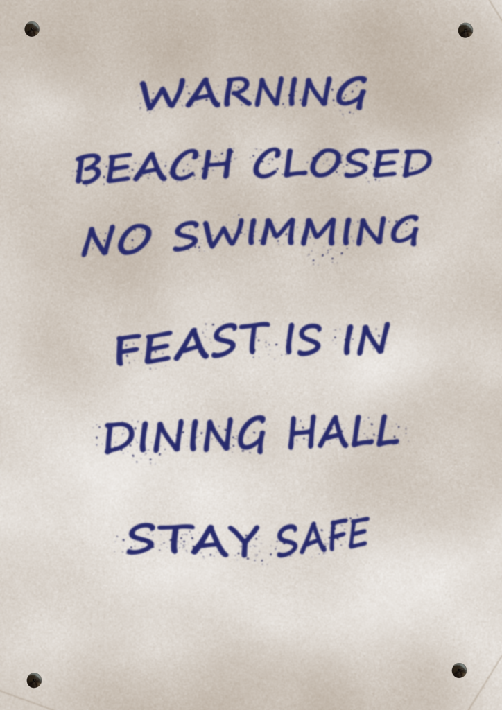 A hastily-lettered sign, with an inscription in all caps: Warning, Beach Closed, No Swimming, Feast Is In Dining Hall, Stay Safe