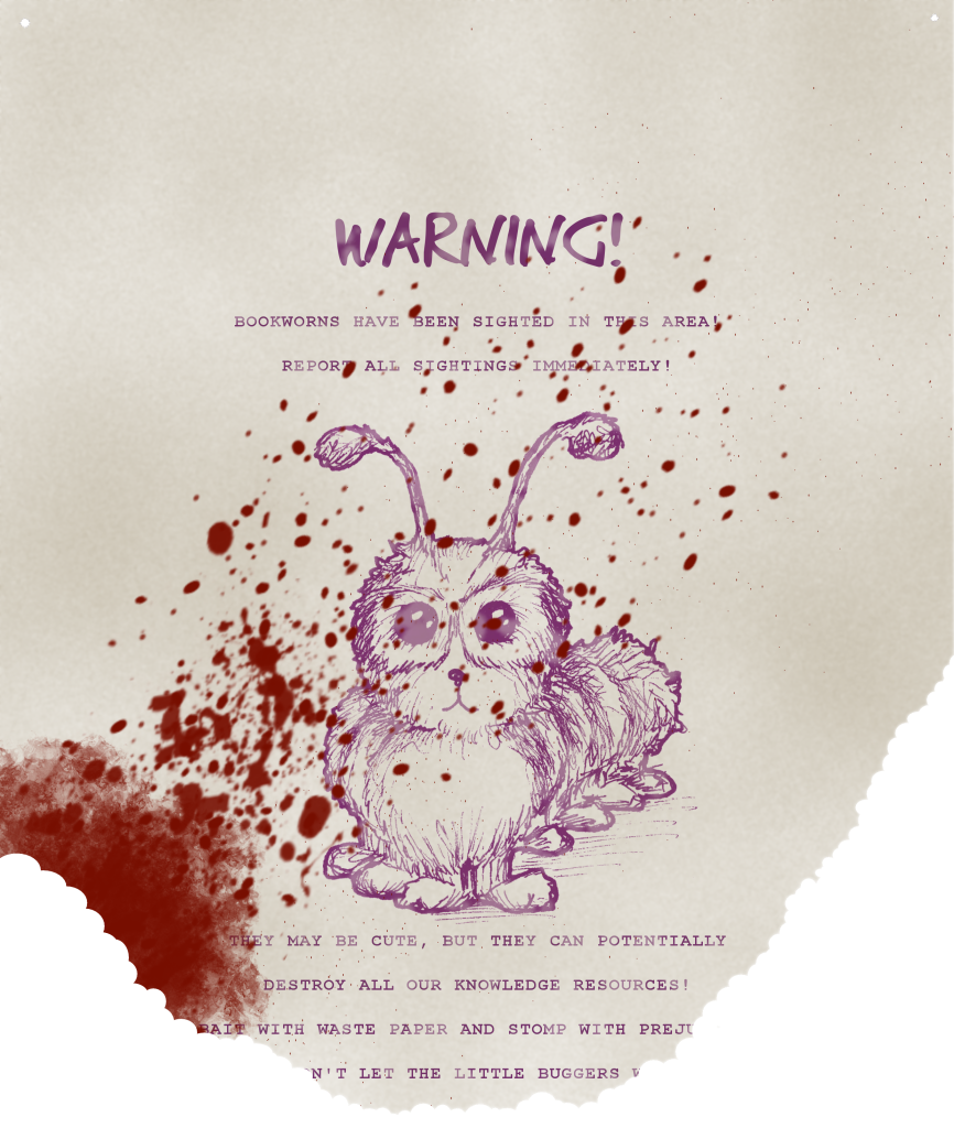 Warning! Bookworms have been sighted in this area! Report all sightings immediately! (the worm is illustrated. It is catlike, fuzzy, and very cute, with glasses-like rings around its eyes). They may be cute, but they can potentially destroy all our knowledge resources! Bait with waste paper and stomp with preju- -n't let the little buggers w- (the lower part of the page has been nibbled away in small bites, with a large bloodstain and splatter from the lower left)