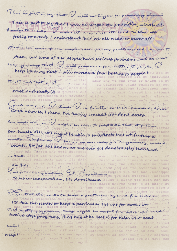 A handwritten letter, on the back of a copy of the Report. The letter is written in almost unreadable cursive, with a more comprehensible hand underneath: This is just to say that I will no longer be providing alcohol freely to events. I understand that we all need to blow off steam, but some of our people have serious problems and we can't keep ignoring that! I will provide a few bottles to people I trust, and that's it! Good news is, I think I've finally cracked standard doses for hash oil, so I might be able to substitute that at future events. So far as I know, no one ever got dangerously hooked on that. Yours in exasperation, Eli Appelbaum P.S. tell the scouts to keep a particular eye out for books on twelve step programs, they might be useful for those who need help!