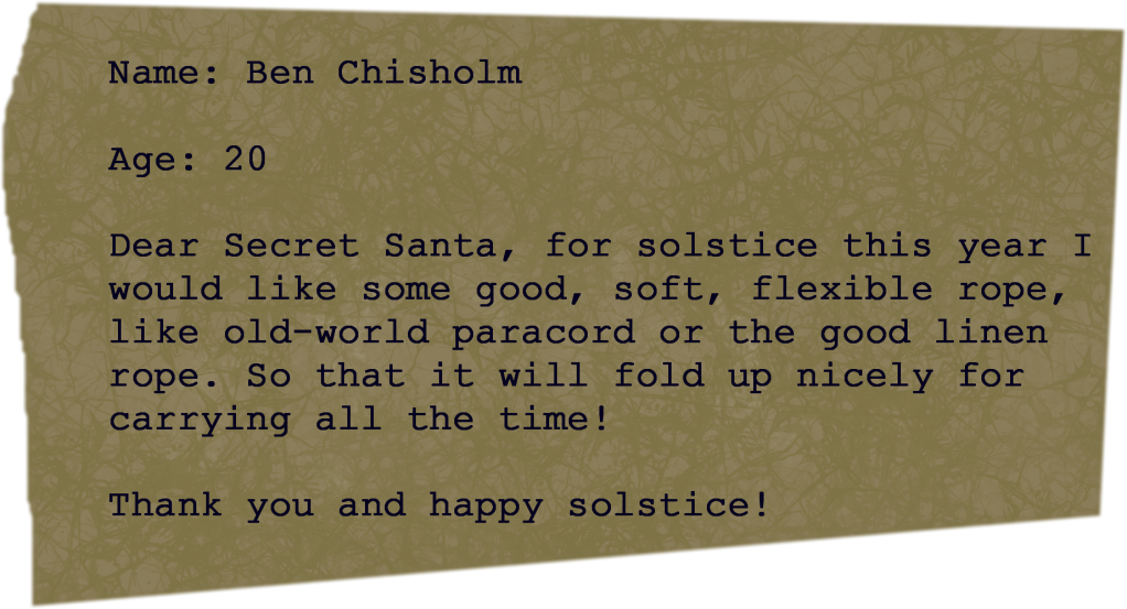 A typewritten note on handmade paper, cut at random angles with one irregular edge: Name: Ben Chisholm Age: 20 Dear Secret Santa, for solstice this year I would like some good, soft, flexible rope, like old-world paracord or the good linen rope. So that it will fold up nicely for carrying all the time! Thank you and happy solstice!