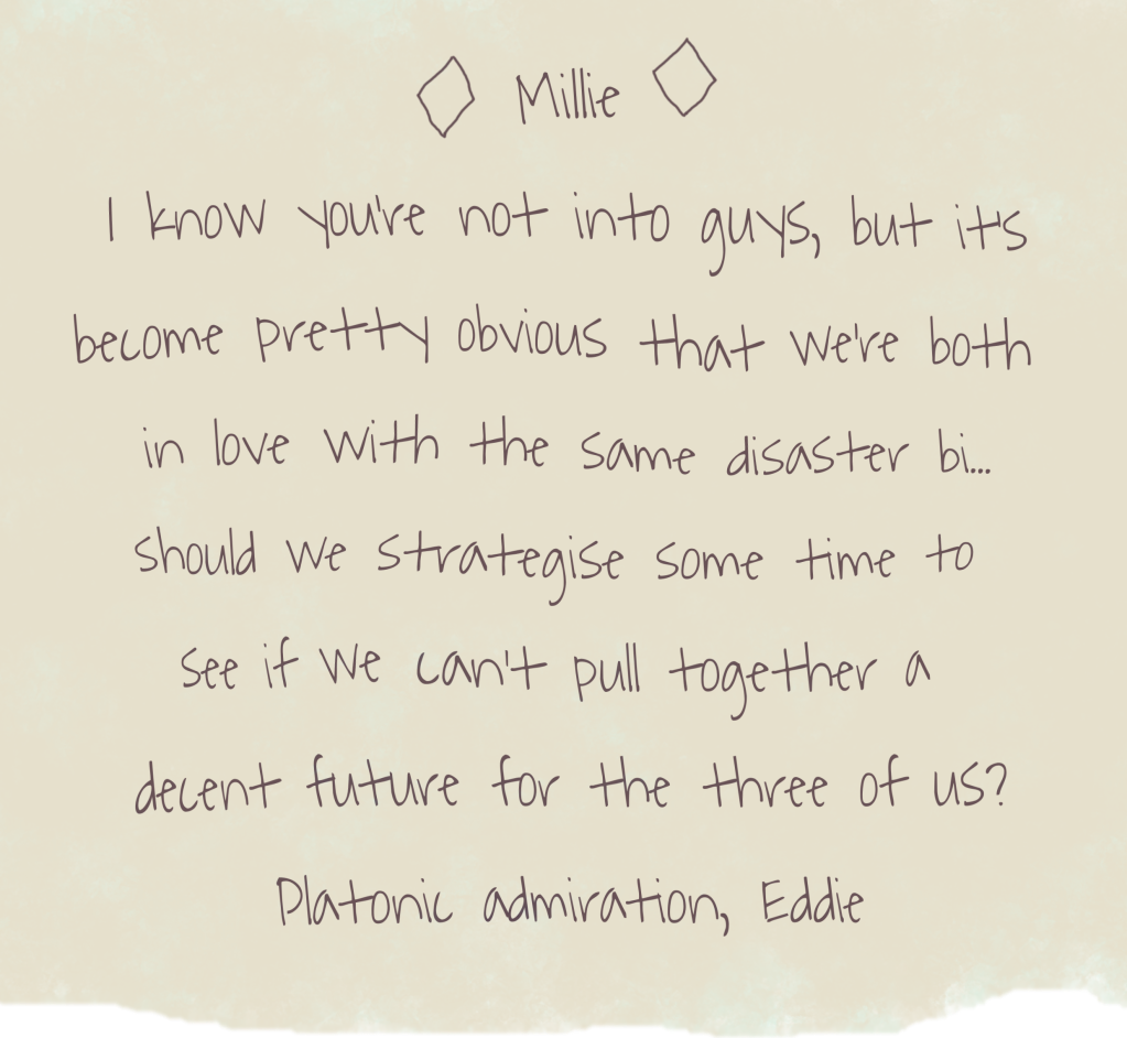 A handwritten note on stained paper, headed with a name flanked by diamonds: Millie I know you're not into guys, but it's become pretty obvious that we're both in love with the same disaster bi... should we strategise some time to see if we can't pull together a decent future for the three of us? Platonic admiration, Eddie